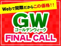 【Webで間際だからこの価格!!】ゴールデンウィーク FINAL CALL
